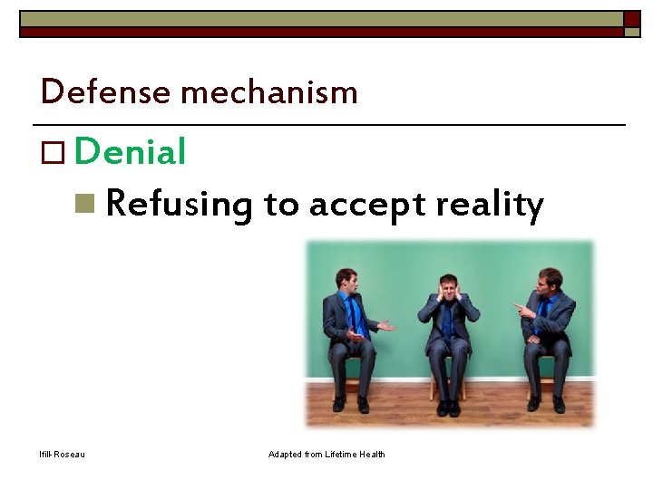 Defense mechanism o Denial n Refusing to accept reality Ifill-Roseau Adapted from Lifetime Health