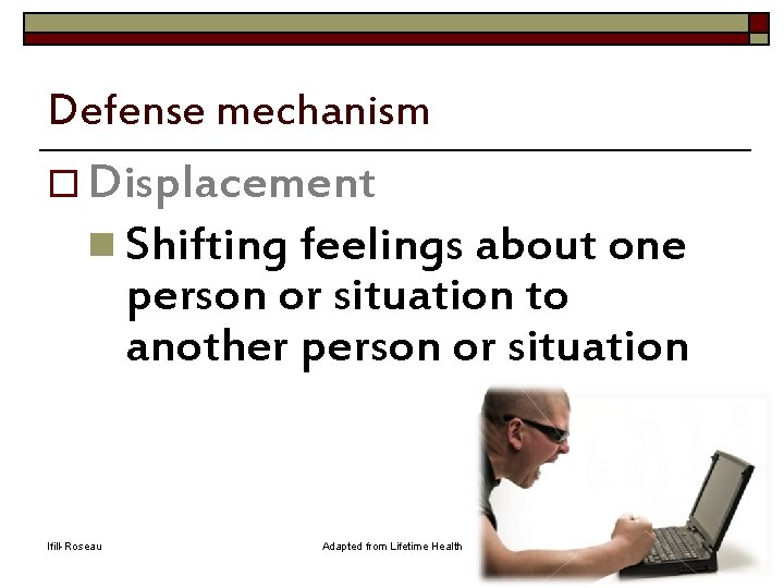 Defense mechanism o Displacement n Shifting feelings about one person or situation to another