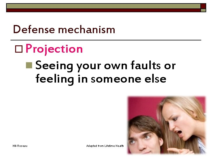 Defense mechanism o Projection n Seeing your own faults or feeling in someone else