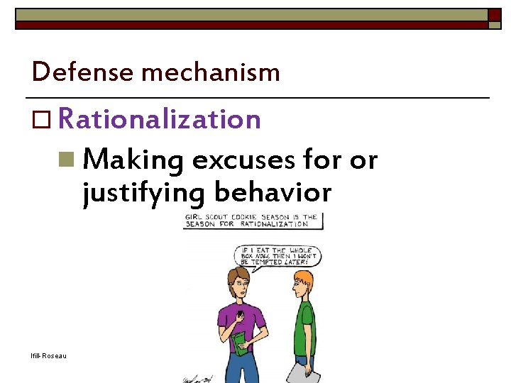 Defense mechanism o Rationalization n Making excuses for or justifying behavior Ifill-Roseau Adapted from