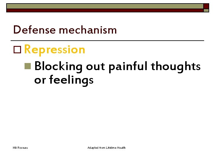 Defense mechanism o Repression n Blocking out painful thoughts or feelings Ifill-Roseau Adapted from