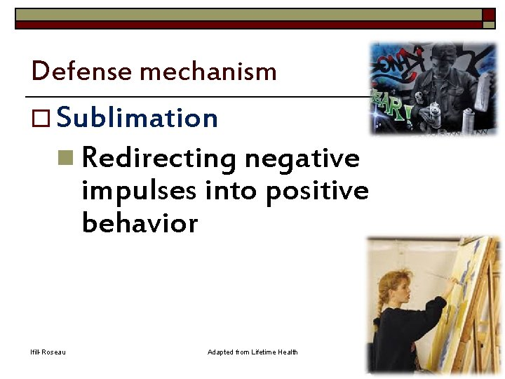 Defense mechanism o Sublimation n Redirecting negative impulses into positive behavior Ifill-Roseau Adapted from