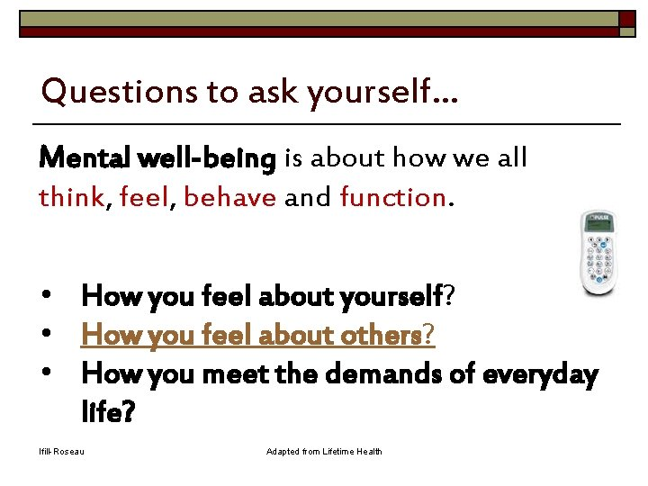 Questions to ask yourself… Mental well-being is about how we all think, feel, behave