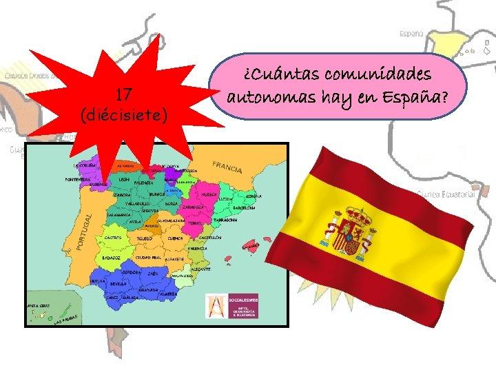 17 (diécisiete) ¿Cuántas comunidades autonomas hay en España?