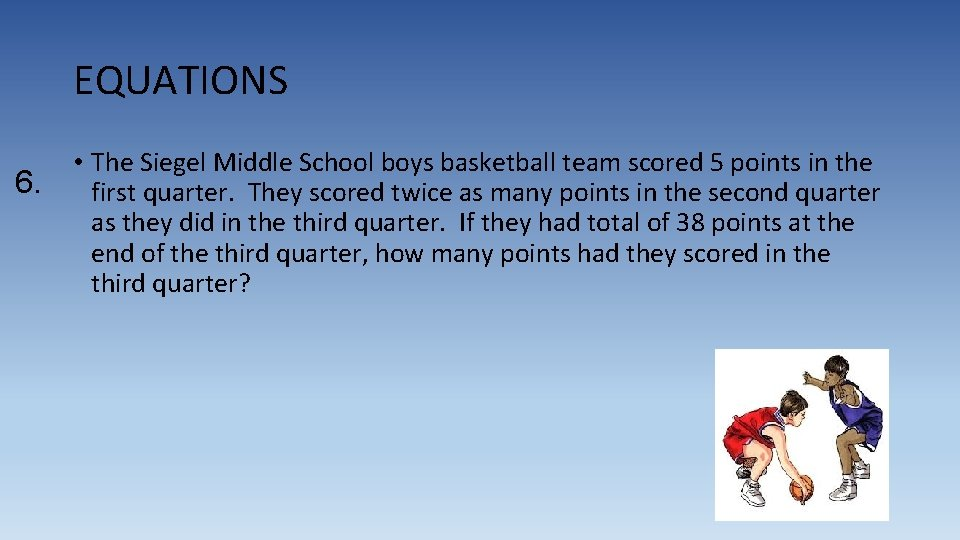 EQUATIONS 6. • The Siegel Middle School boys basketball team scored 5 points in