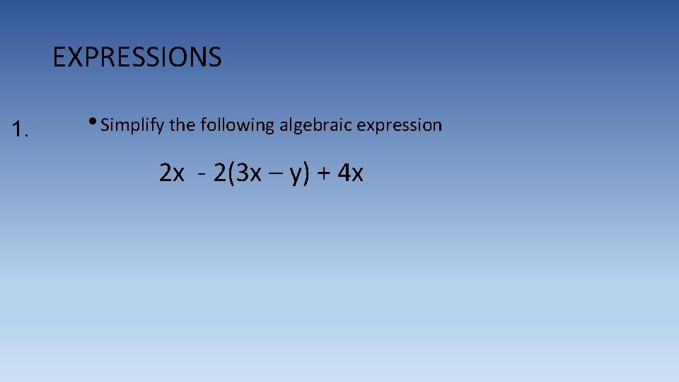 EXPRESSIONS 1. • Simplify the following algebraic expression 2 x - 2(3 x –
