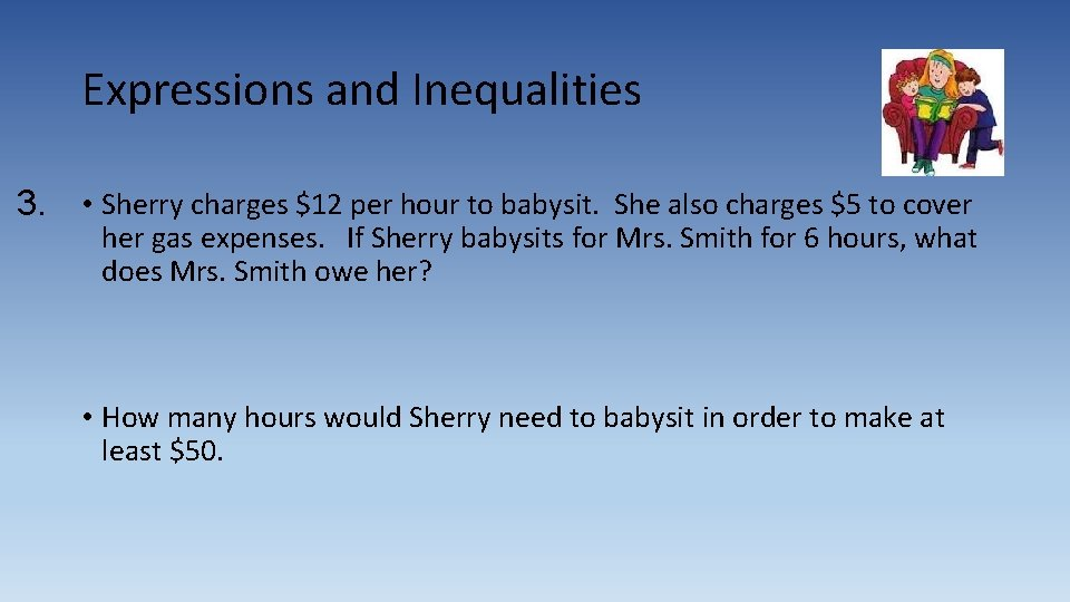 Expressions and Inequalities 3. • Sherry charges $12 per hour to babysit. She also
