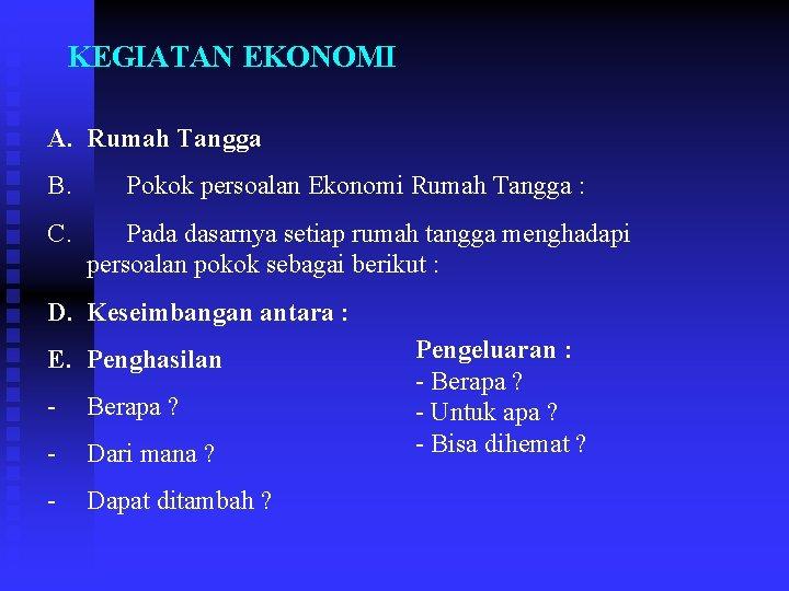 KEGIATAN EKONOMI A. Rumah Tangga B. Pokok persoalan Ekonomi Rumah Tangga : C. Pada