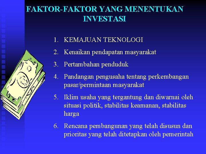FAKTOR-FAKTOR YANG MENENTUKAN INVESTASI 1. KEMAJUAN TEKNOLOGI 2. Kenaikan pendapatan masyarakat 3. Pertambahan penduduk