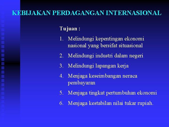KEBIJAKAN PERDAGANGAN INTERNASIONAL Tujuan : 1. Melindungi kepentingan ekonomi nasional yang bersifat situasional 2.