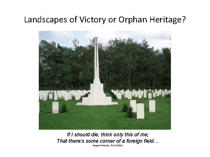 Landscapes of Victory or Orphan Heritage? If I should die, think only this of