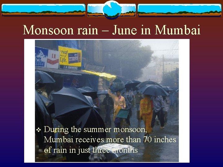 Monsoon rain – June in Mumbai v During the summer monsoon, Mumbai receives more