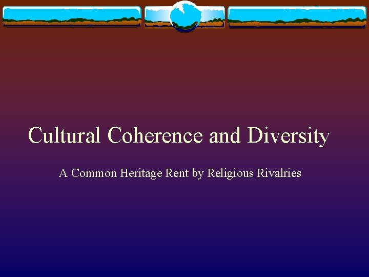 Cultural Coherence and Diversity A Common Heritage Rent by Religious Rivalries