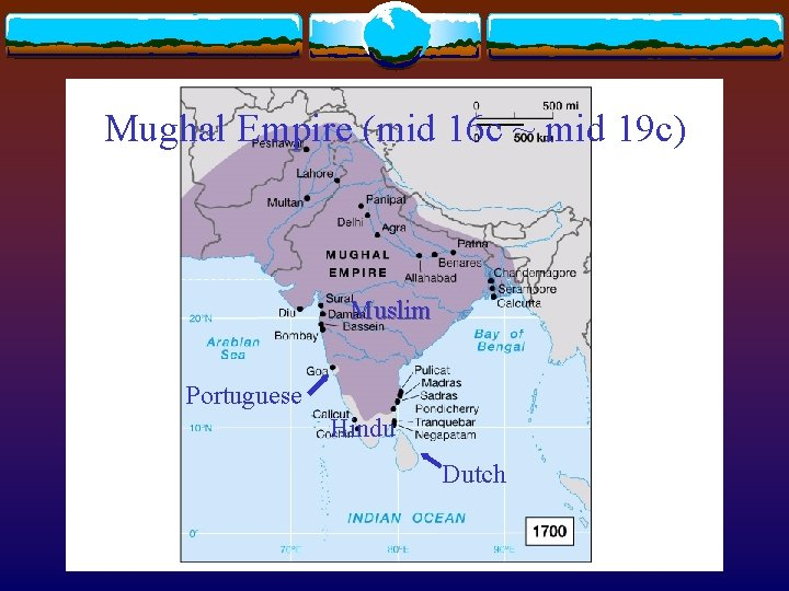 Mughal Empire (mid 16 c ~ mid 19 c) Muslim Portuguese Hindu Dutch