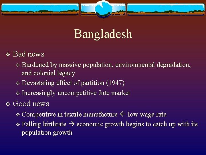 Bangladesh v Bad news Burdened by massive population, environmental degradation, and colonial legacy v