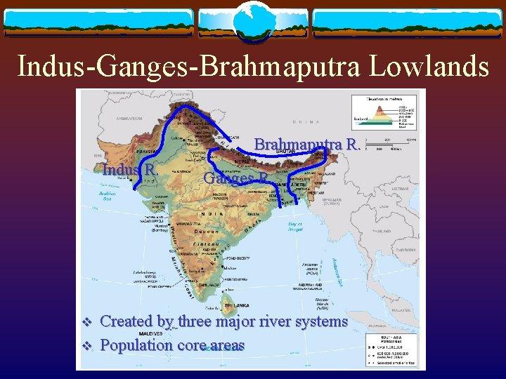 Indus-Ganges-Brahmaputra Lowlands Brahmaputra R. Indus R. v v Ganges R. Created by three major