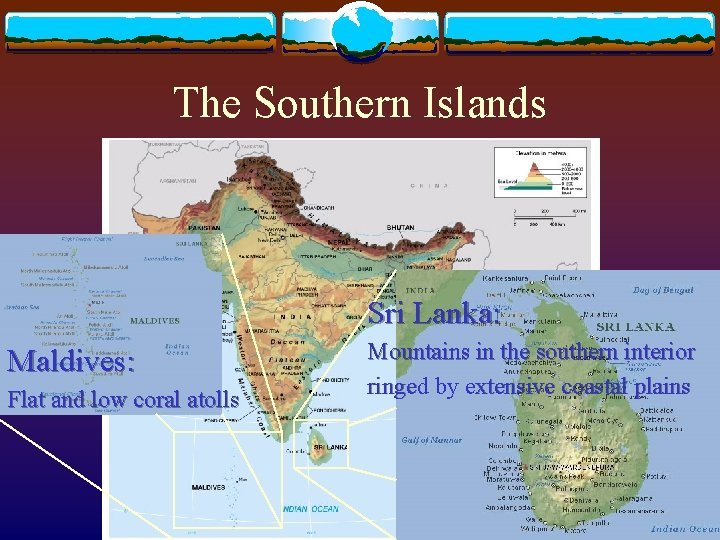 The Southern Islands Sri Lanka: Maldives: Flat and low coral atolls Mountains in the