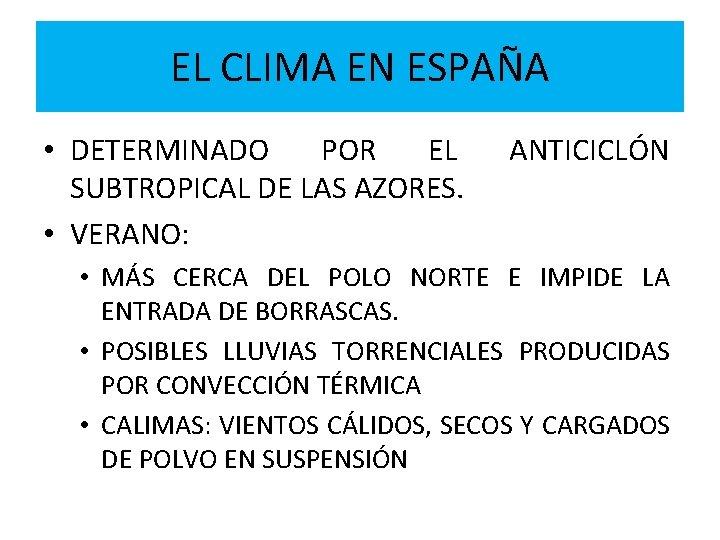 EL CLIMA EN ESPAÑA • DETERMINADO POR EL SUBTROPICAL DE LAS AZORES. • VERANO: