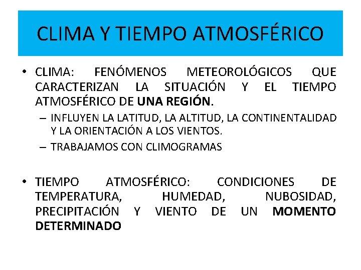 CLIMA Y TIEMPO ATMOSFÉRICO • CLIMA: FENÓMENOS METEOROLÓGICOS QUE CARACTERIZAN LA SITUACIÓN Y EL