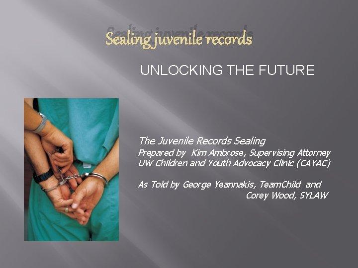 Sealing juvenile records UNLOCKING THE FUTURE The Juvenile Records Sealing Prepared by Kim Ambrose,