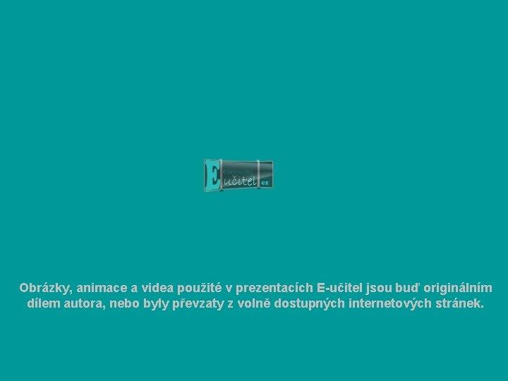 Obrázky, animace a videa použité v prezentacích E-učitel jsou buď originálním dílem autora, nebo