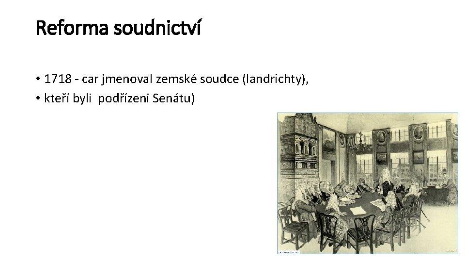 Reforma soudnictví • 1718 - car jmenoval zemské soudce (landrichty), • kteří byli podřízeni