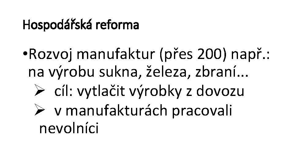 Hospodářská reforma • Rozvoj manufaktur (přes 200) např. : na výrobu sukna, železa, zbraní.