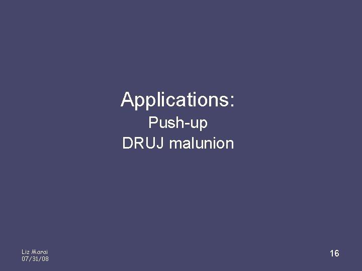 Applications: Push-up DRUJ malunion Liz Marai 07/31/08 16