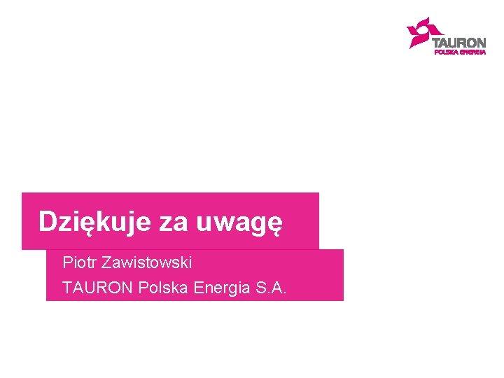 Dziękuje za uwagę Piotr Zawistowski TAURON Polska Energia S. A.