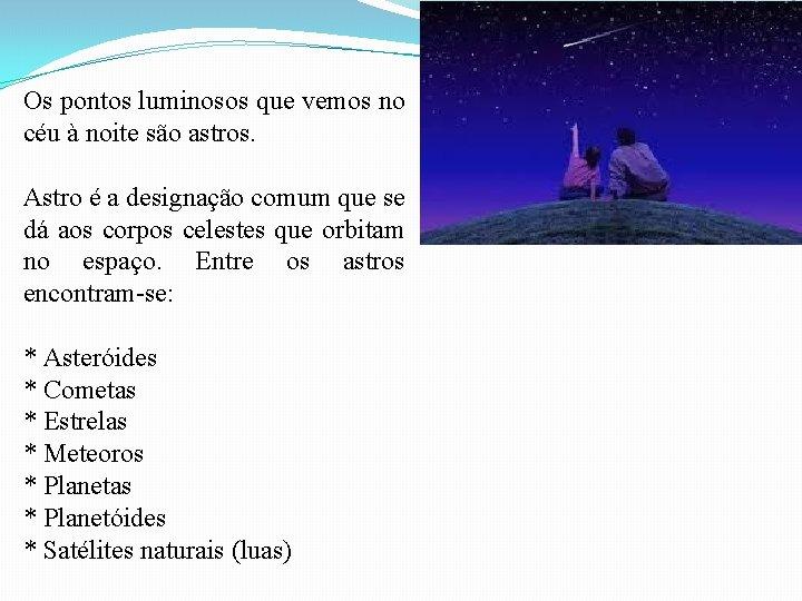 Os pontos luminosos que vemos no céu à noite são astros. Astro é a