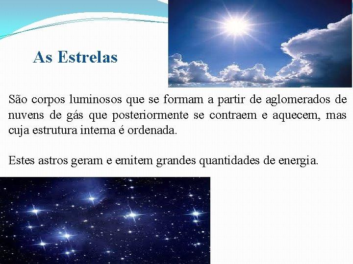 As Estrelas São corpos luminosos que se formam a partir de aglomerados de nuvens