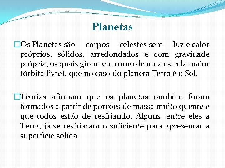 Planetas �Os Planetas são corpos celestes sem luz e calor próprios, sólidos, arredondados e