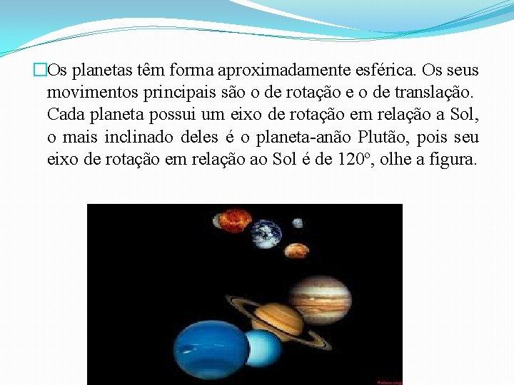 �Os planetas têm forma aproximadamente esférica. Os seus movimentos principais são o de rotação