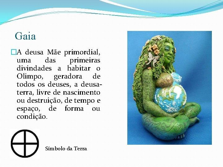 Gaia �A deusa Mãe primordial, uma das primeiras divindades a habitar o Olimpo, geradora
