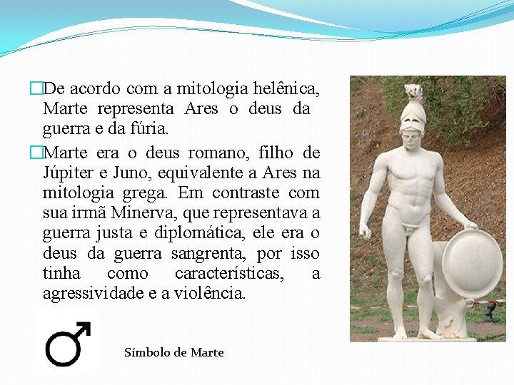 �De acordo com a mitologia helênica, Marte representa Ares o deus da guerra e
