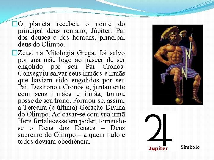 �O planeta recebeu o nome do principal deus romano, Júpiter. Pai dos deuses e
