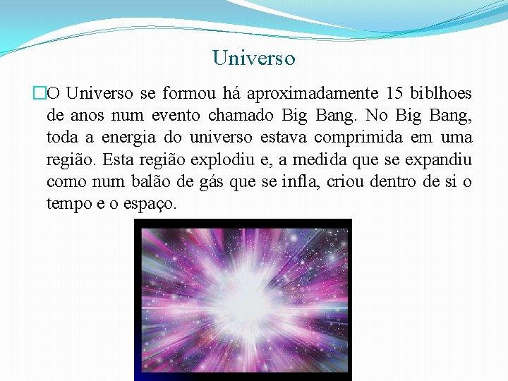 Universo �O Universo se formou há aproximadamente 15 biblhoes de anos num evento chamado