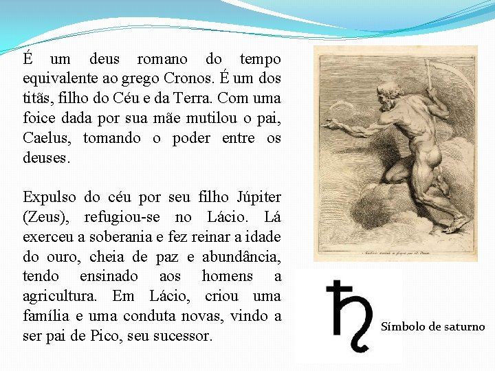 É um deus romano do tempo equivalente ao grego Cronos. É um dos titãs,