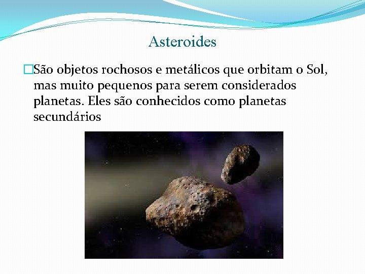Asteroides �São objetos rochosos e metálicos que orbitam o Sol, mas muito pequenos para