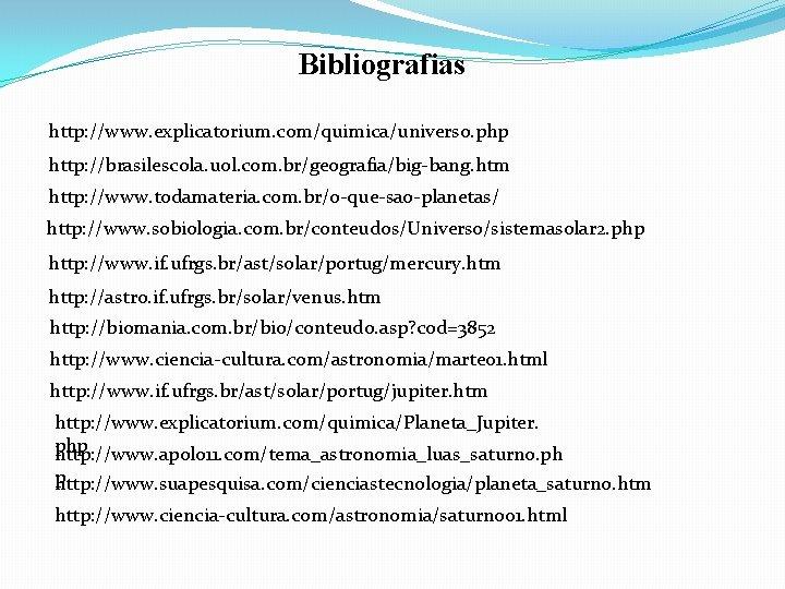 Bibliografias http: //www. explicatorium. com/quimica/universo. php http: //brasilescola. uol. com. br/geografia/big-bang. htm http: //www.