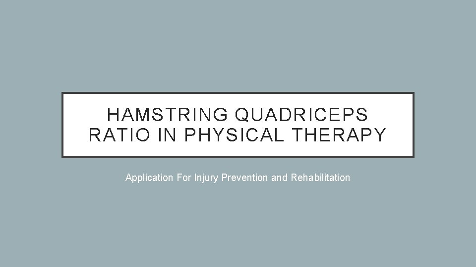 HAMSTRING QUADRICEPS RATIO IN PHYSICAL THERAPY Application For Injury Prevention and Rehabilitation