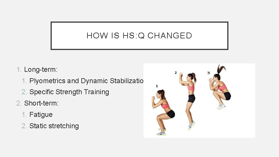 HOW IS HS: Q CHANGED 1. Long-term: 1. Plyometrics and Dynamic Stabilization 2. Specific
