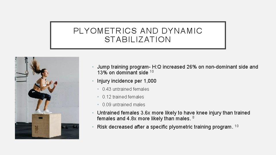 PLYOMETRICS AND DYNAMIC STABILIZATION • Jump training program- H: Q increased 26% on non-dominant