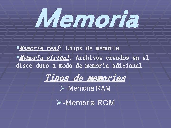 Memoria §Memoria real: Chips de memoria §Memoria virtual: Archivos creados en el disco duro