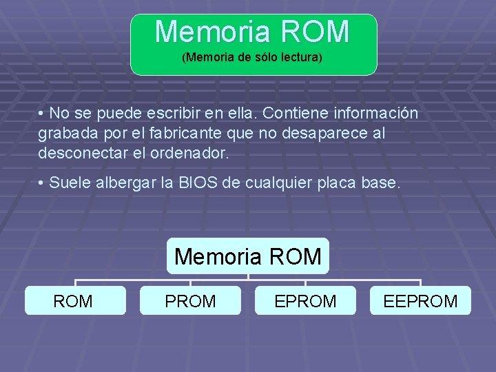 Memoria ROM (Memoria de sólo lectura) • No se puede escribir en ella. Contiene