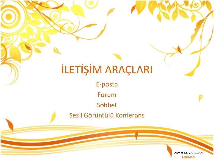 İLETİŞİM ARAÇLARI E-posta Forum Sohbet Sesli Görüntülü Konferans Ahmet SOYARSLAN biltek. info