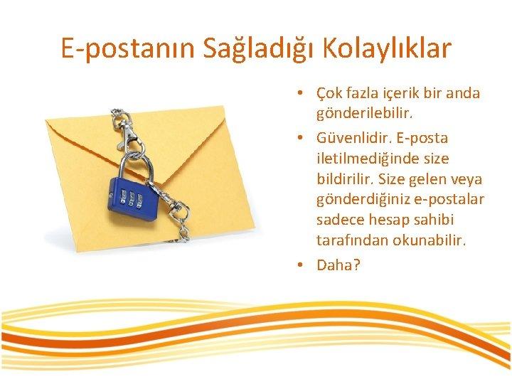 E-postanın Sağladığı Kolaylıklar • Çok fazla içerik bir anda gönderilebilir. • Güvenlidir. E-posta iletilmediğinde
