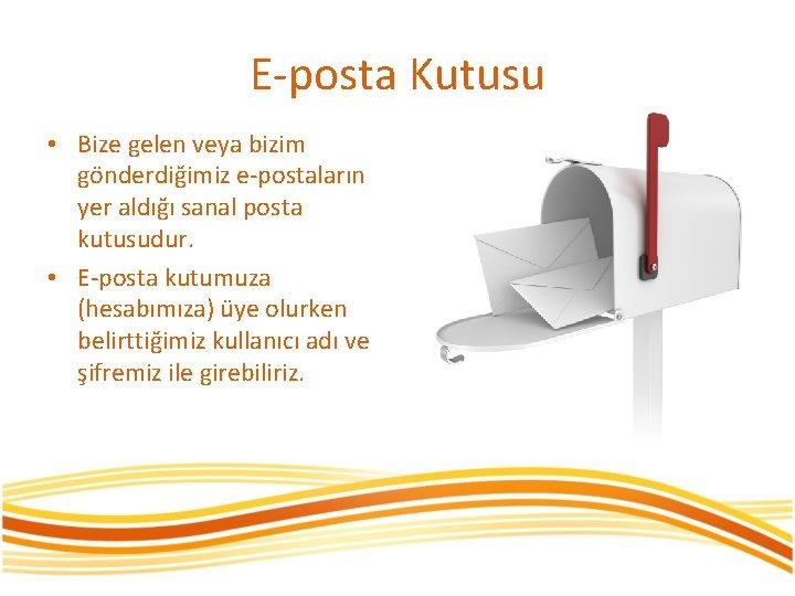 E-posta Kutusu • Bize gelen veya bizim gönderdiğimiz e-postaların yer aldığı sanal posta kutusudur.