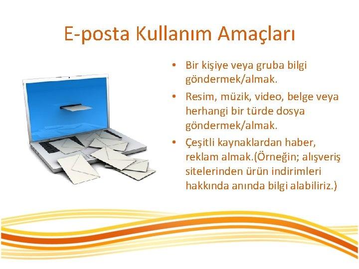 E-posta Kullanım Amaçları • Bir kişiye veya gruba bilgi göndermek/almak. • Resim, müzik, video,