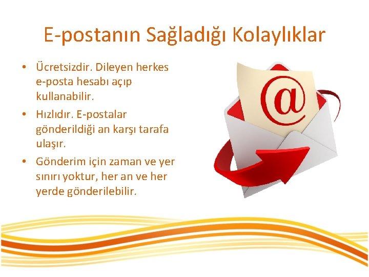 E-postanın Sağladığı Kolaylıklar • Ücretsizdir. Dileyen herkes e-posta hesabı açıp kullanabilir. • Hızlıdır. E-postalar